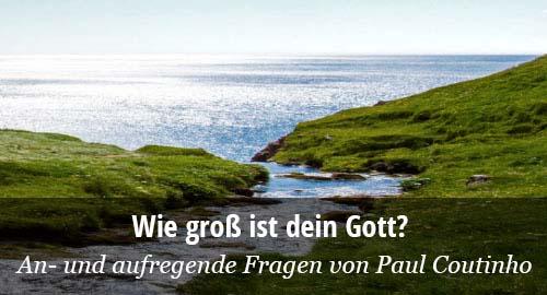 Wie groß ist dein Gott? Aufregende und anregende Fragen von Paul Coutinho.
